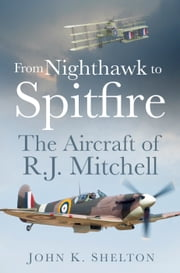 From Nighthawk to Spitfire - The Aircraft of R J Mitchell ebook by John K Shelton