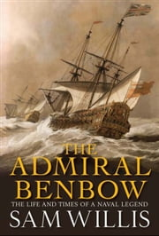 The Admiral Benbow - The Life and Times of a Naval Legend (Hearts of Oak Trilogy) ebook by Sam Willis