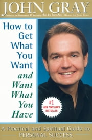 How to Get What You Want and Want What You Have - A Practical and Spiritual Guide to Personal Success ebook by John Gray