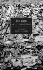 The Road - Stories, Journalism, and Essays ebook by Vasily Grossman, Robert Chandler, Elizabeth Chandler,...