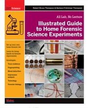 Illustrated Guide to Home Forensic Science Experiments - All Lab, No Lecture ebook by Robert Bruce Thompson, Barbara Fritchman Thompson