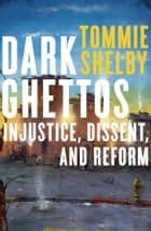 Dark Ghettos - Injustice, Dissent, and Reform eBook by Tommie Shelby