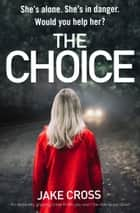 The Choice - An absolutely gripping crime thriller you won't be able to put down eBook by Jake Cross