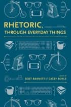 Rhetoric, Through Everyday Things ebook by Scot Barnett, Scot Barnett, Casey Boyle,...