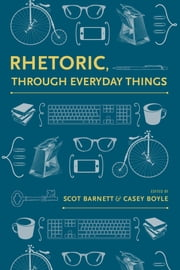 Rhetoric, Through Everyday Things ebook by Scot Barnett,Scot Barnett,Casey Boyle,Casey Boyle,Marilyn M. Cooper,John Muckelbauer,Christa Teston,Katie Zabrowski,Donnie Johnson Sackey,William Hart–Davidson,Cydney Alexis,Kevin Rutherford,Jason Palmeri,S. Scott Graham,Kristie S. Fleckenstein,Brian J. McNely,Laurie Ellen Gries,Kim Lacey,Jodie Nicotra,Sarah Overbaugh Hallenbeck,James J. Brown,Nathaniel A. Rivers,Thomas Rickert
