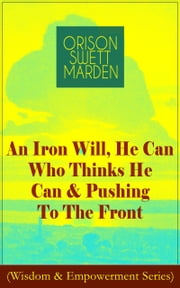 An Iron Will, He Can Who Thinks He Can & Pushing To The Front (Wisdom & Empowerment Series) - How to Achieve Self-Reliance Which Leads to Vigorous Self-Faith, Personal Growth & Success ebook by Orison Swett Marden