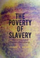 The Poverty of Slavery - How Unfree Labor Pollutes the Economy ebook by Robert E. Wright