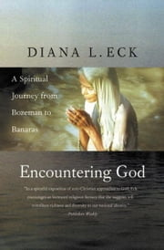 Encountering God - A Spiritual Journey from Bozeman to Banaras ebook by Diana L. Eck