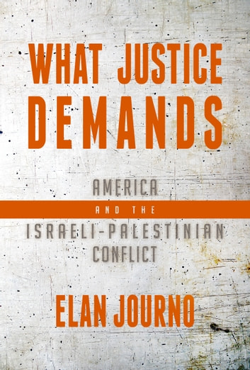 What Justice Demands - America and the Israeli-Palestinian Conflict ebook by Elan Journo