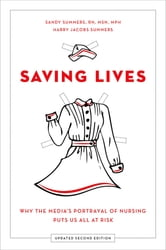Saving Lives - Why the Media's Portrayal of Nursing Puts Us All at Risk ebook by Sandy Summers, RN, MSN, MPH,Harry Jacobs Summers, JD