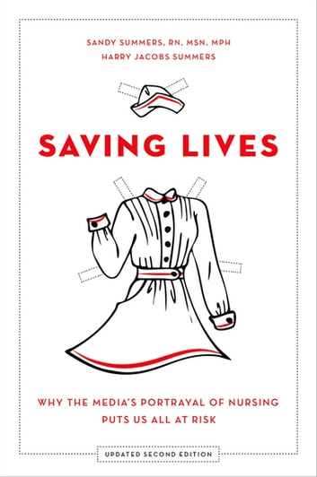 Saving Lives - Why the Media's Portrayal of Nursing Puts Us All at Risk ebook by Harry Jacobs Summers,Sandy Summers