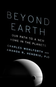 Beyond Earth - Our Path to a New Home in the Planets eBook by Charles Wohlforth, Amanda R. Hendrix, Ph.D.