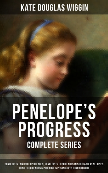 PENELOPE'S PROGRESS - Complete Series: Penelope's English Experiences, Penelope's Experiences in Scotland, Penelope's Irish Experiences & Penelope's Postscripts (Unabridged) - Being Such Extracts from the Commonplace Book of Penelope Hamilton ebook by Kate Douglas Wiggin