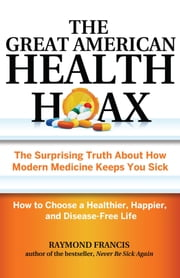 The Great American Health Hoax - The Surprising Truth About How Modern Medicine Keeps You Sick—How to Choose a Healthier, Happier, and Disease-Free Life ebook by Raymond Francis