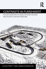 Contrasts in Punishment - An explanation of Anglophone excess and Nordic exceptionalism ebook by John Pratt,Anna Eriksson