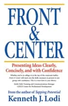 Front & Center: Presenting Ideas Clearly, Concisely and with Confidence ebook by Ken Lodi