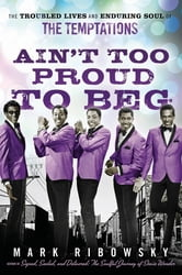 Ain't Too Proud to Beg - The Troubled Lives and Enduring Soul of the Temptations ebook by Mark Ribowsky