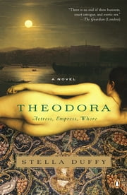 Theodora: Actress, Empress, Whore - A Novel ebook by Stella Duffy