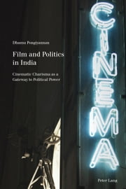 Film and Politics in India - Cinematic Charisma as a Gateway to Political Power ebook by Dhamu Pongiyannan