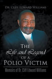 The Life and Legend of a Polio Victim - Memoirs of Dr. Cliff Edward Williams ebook by Dr. Cliff Edward Williams