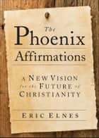 The Phoenix Affirmations - A New Vision for the Future of Christianity ebook by Eric Elnes