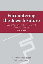 Encountering the Jewish Future - With Wiesel, Buber, Heschel, Arendt, Levinas ebook by Marc H. Ellis