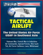 Tactical Airlift: The United States Air Force (USAF) in Southeast Asia - Vietnam War, French War in Indochina, Air Commando, Special Forces, Khe Sanh, Tet, Air Force Caribous, Laos, Withdrawal ebook by Progressive Management