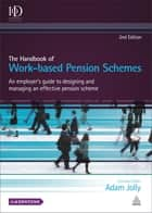 The Handbook of Work-based Pension Schemes - An Employer's Guide to Designing and Managing an Effective Pension Scheme ebook by Adam Jolly