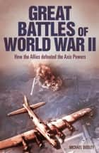 Great Battles of World War II - How the Allies Defeated the Axis Powers ebook by Michael Dudley