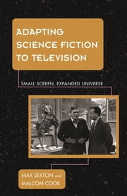 Adapting Science Fiction to Television - Small Screen, Expanded Universe ebook by Max Sexton,Malcolm Cook