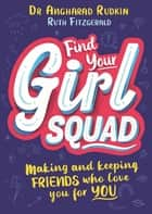 Find Your Girl Squad - Making and Keeping Friends Who Love You for YOU eBook by Dr Angharad Rudkin, Ruth Fitzgerald, Sarah Jennings
