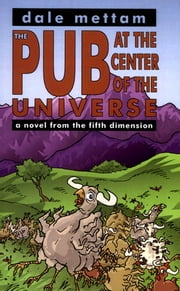 The Pub at the Center of the Universe: a novel from the fifth dimension ebook by Dale Mettam