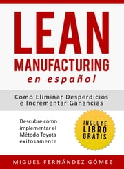 Lean Manufacturing En Español: Cómo eliminar desperdicios e incrementar ganancias, Descubre cómo implementar el Método Toyota exitosamente ebook by Kobo.Web.Store.Products.Fields.ContributorFieldViewModel