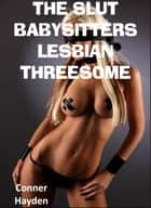 The Slut Babysitter's Lesbian Threesome ebook by Conner Hayden