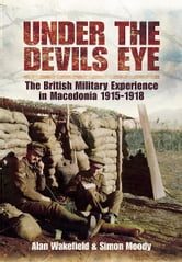 Under the Devil's Eye - The British Military Experience in Macedonia 1915-1918 ebook by Moody, Simon,Wakefield, Alan