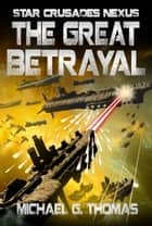 The Great Betrayal (Star Crusades Nexus, Book 4) ebook by Michael G. Thomas
