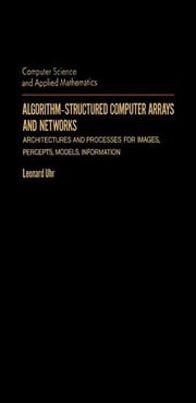 Algorithm-Structured Computer Arrays and Networks: Architectures and Processes for Images, Percepts, Models, Information ebook by Uhr, Leonard