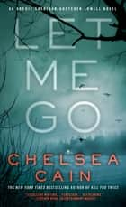Let Me Go - An Archie Sheridan / Gretchen Lowell Novel ebook by Chelsea Cain