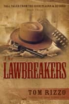 Tall Tales from the High Plains & Beyond, Book Three: The LawBreakers ebook by Tom Rizzo