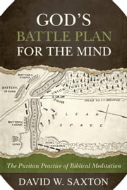 God's Battle Plan for the Mind: The Puritan Practice of Biblical Meditation ebook by David W. Saxton