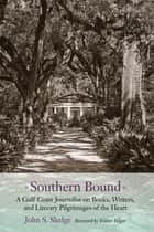 Southern Bound - A Gulf Coast Journalist on Books, Writers, and Literary Pilgrimages of the Heart ebook by John S. Sledge, Walter Edgar
