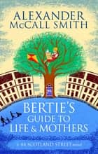 Bertie's Guide to Life and Mothers ebook by Alexander McCall Smith