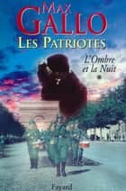 Les Patriotes, Tome 1 - L'Ombre et la nuit ebook by Max Gallo