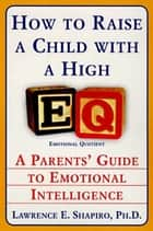 How to Raise a Child with a High EQ - Parents' Guide to Emotional Intelligence ebook by Dr. Lawrence E. Shapiro PhD