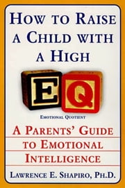 How to Raise a Child with a High EQ - Parents' Guide to Emotional Intelligence ebook by Dr. Lawrence E. Shapiro, PhD