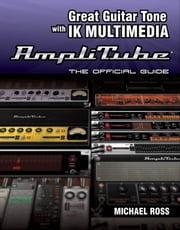 Great Guitar Tone with IK Multimedia Amplitube - The Official Guide ebook by Michael Ross