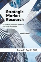Strategic Market Research - A Guide to Conducting Research That Drives Businesses ebook by Anne E. Beall