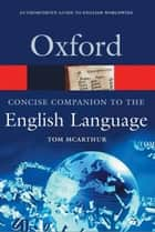 The Concise Oxford Companion to the English Language ebook by Tom McArthur, Roshan McArthur