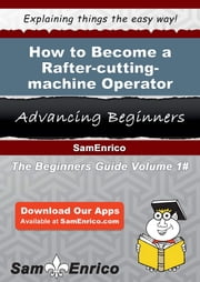 How to Become a Rafter-cutting-machine Operator - How to Become a Rafter-cutting-machine Operator ebook by William Groce