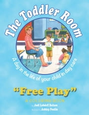 The Toddler Room: Free Play - A Day in the Life of Your Child in Day Care, a Coloring Book ebook by Jodi Lobdell Bulson